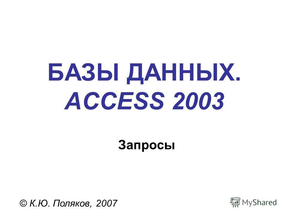 БАЗЫ ДАННЫХ. ACCESS 2003 © К.Ю. Поляков, 2007 Запросы