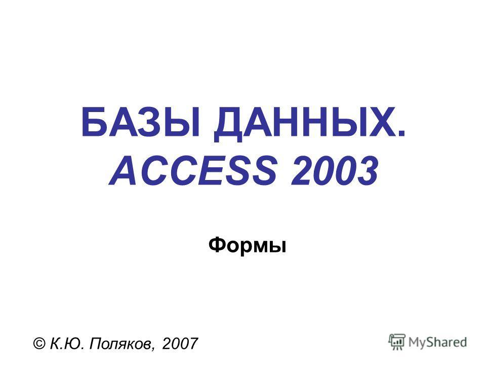 БАЗЫ ДАННЫХ. ACCESS 2003 © К.Ю. Поляков, 2007 Формы