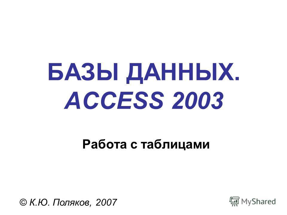 БАЗЫ ДАННЫХ. ACCESS 2003 © К.Ю. Поляков, 2007 Работа с таблицами