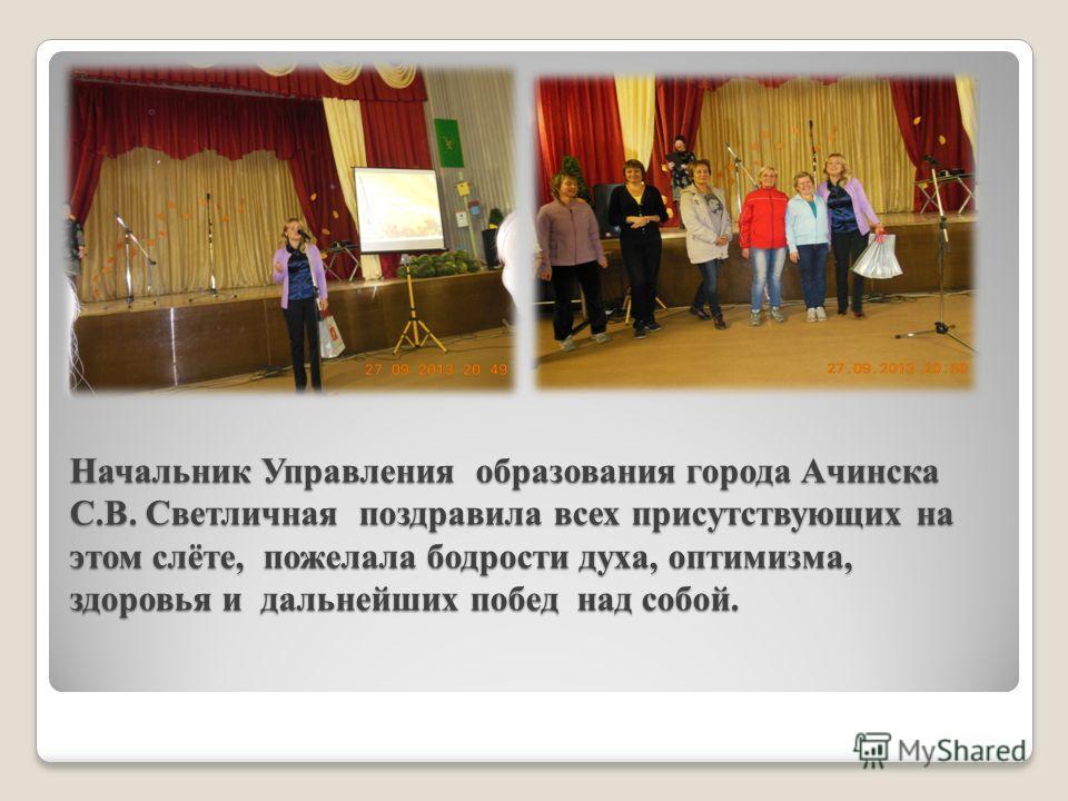 Начальник Управления образования города Ачинска С.В. Светличная поздравила всех присутствующих на этом слёте, пожелала бодрости духа, оптимизма, здоровья и дальнейших побед над собой.