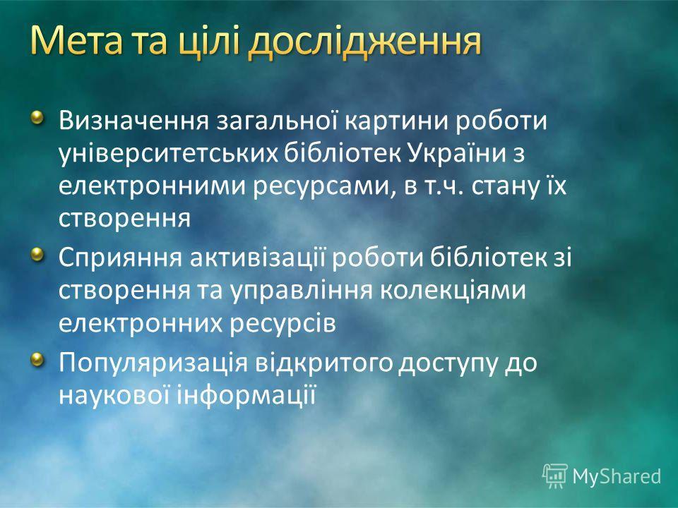 Визначення загальної картини роботи університетських бібліотек України з електронними ресурсами, в т.ч. стану їх створення Сприяння активізації роботи бібліотек зі створення та управління колекціями електронних ресурсів Популяризація відкритого досту