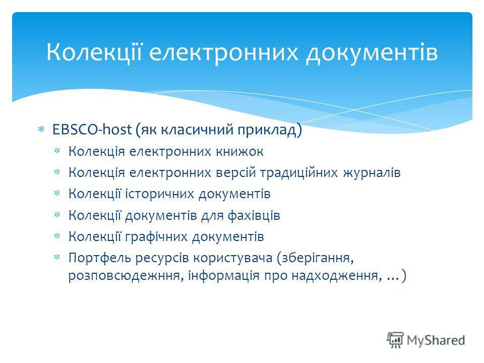 EBSCO-host (як класичний приклад) Колекція електронних книжок Колекція електронних версій традиційних журналів Колекції історичних документів Колекції документів для фахівців Колекції графічних документів Портфель ресурсів користувача (зберігання, ро