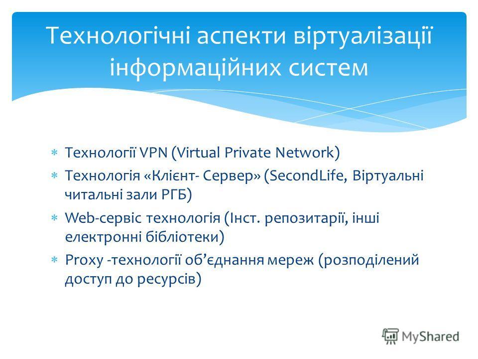 Технології VPN (Virtual Private Network) Технологія «Клієнт- Сервер» (SecondLife, Віртуальні читальні зали РГБ) Web-сервіс технологія (Інст. репозитарії, інші електронні бібліотеки) Proxy -технології обєднання мереж (розподілений доступ до ресурсів)
