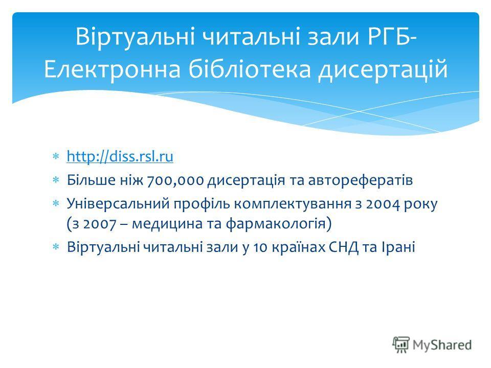 http://diss.rsl.ru Більше ніж 700,000 дисертація та авторефератів Універсальний профіль комплектування з 2004 року (з 2007 – медицина та фармакологія) Віртуальні читальні зали у 10 країнах СНД та Ірані Віртуальні читальні зали РГБ- Електронна бібліот