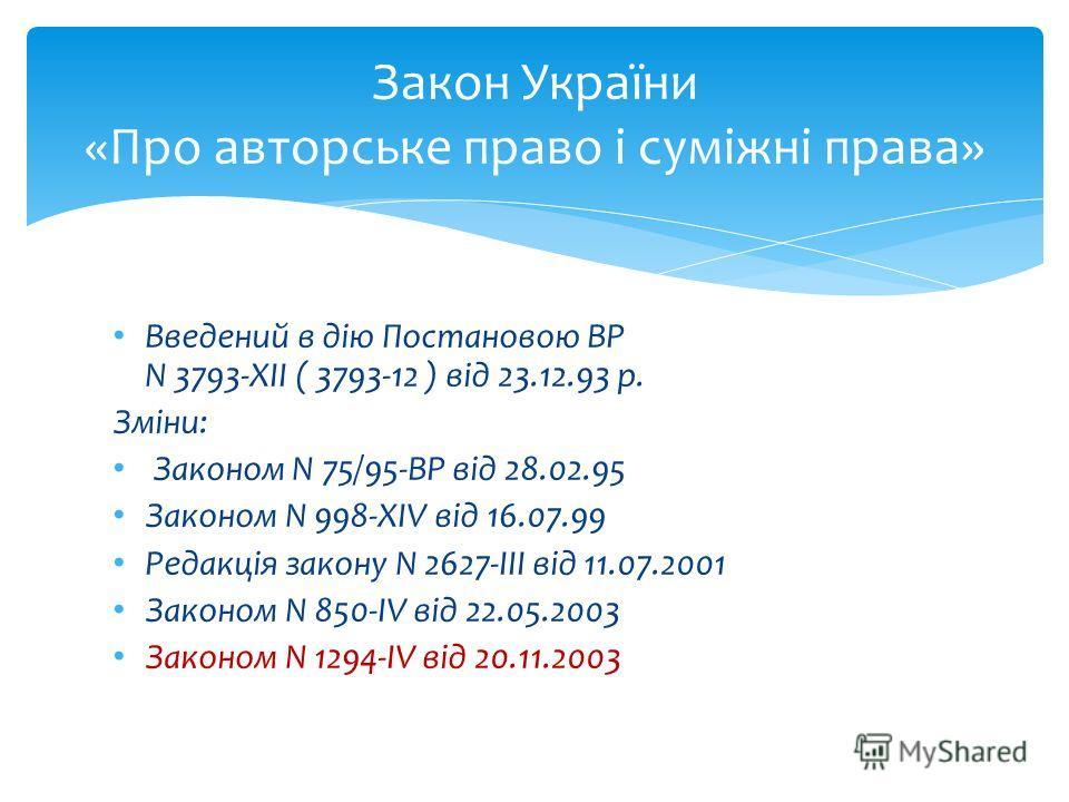 Закон України «Про авторське право і суміжні права» Введений в дію Постановою ВР N 3793-XII ( 3793-12 ) від 23.12.93 р. Зміни: Законом N 75/95-ВР від 28.02.95 Законом N 998-XIV від 16.07.99 Редакція закону N 2627-III від 11.07.2001 Законом N 850-IV в