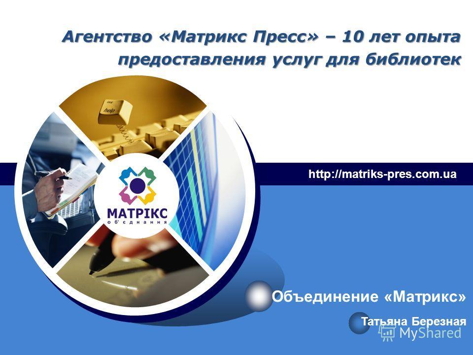 LOGO Агентство «Матрикс Пресс» – 10 лет опыта предоставления услуг для библиотек http://matriks-pres.com.ua Татьяна Березная Объединение «Матрикс»