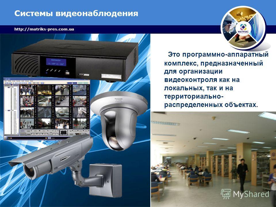 Системы видеонаблюдения http://matriks-pres.com.ua Это программно-аппаратный комплекс, предназначенный для организации видеоконтроля как на локальных, так и на территориально- распределенных объектах.