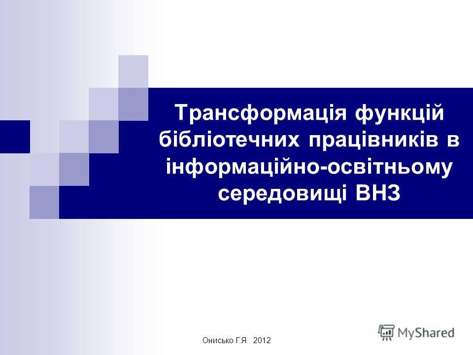 Онисько Г.Я. 2012 Трансформація функцій бібліотечних працівників в інформаційно-освітньому середовищі ВНЗ