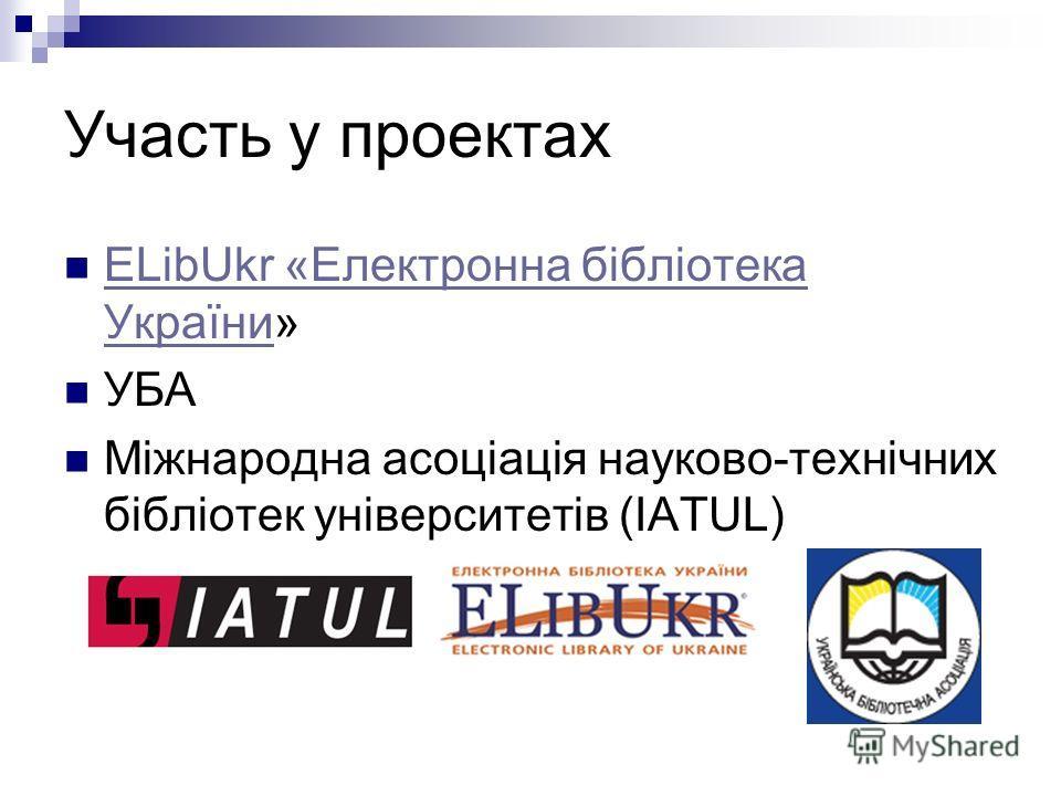 Участь у проектах ELibUkr «Електронна бібліотека України» ELibUkr «Електронна бібліотека України УБА Міжнародна асоціація науково-технічних бібліотек університетів (IATUL)