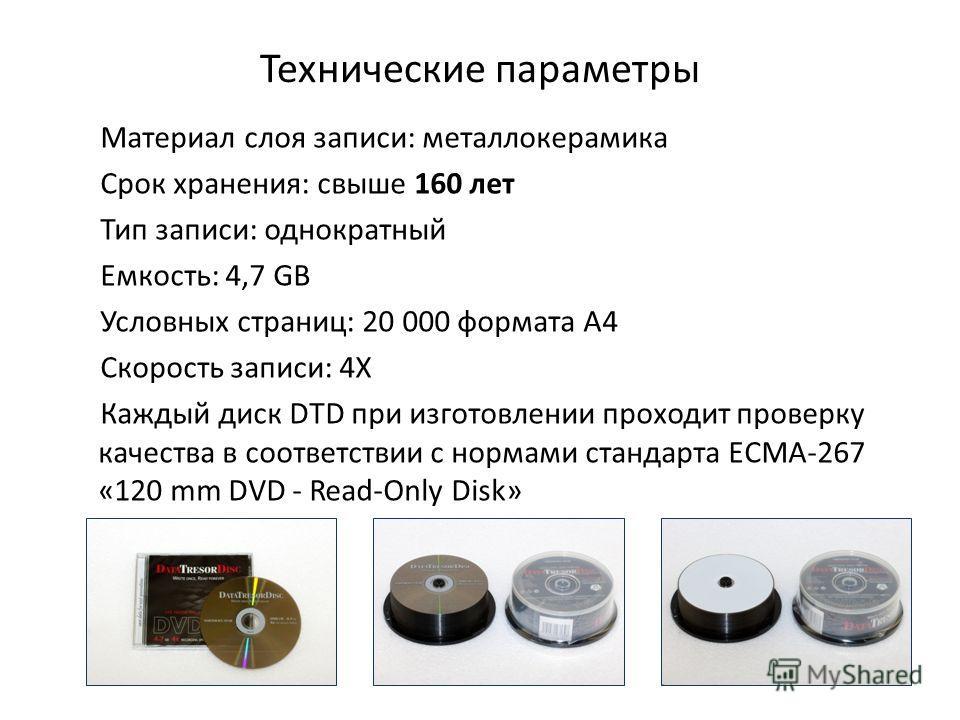 Технические параметры Материал слоя записи: металлокерамика Срок хранения: свыше 160 лет Тип записи: однократный Емкость: 4,7 GB Условных страниц: 20 000 формата А4 Скорость записи: 4Х Каждый диск DTD при изготовлении проходит проверку качества в соо