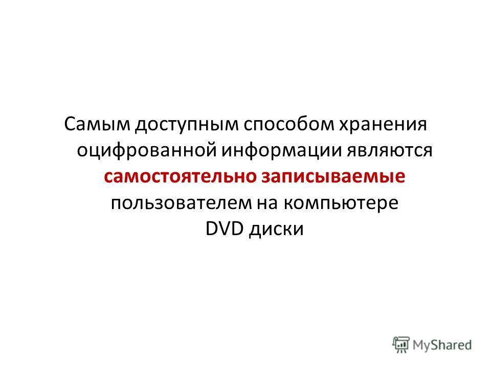 Самым доступным способом хранения оцифрованной информации являются самостоятельно записываемые пользователем на компьютере DVD диски