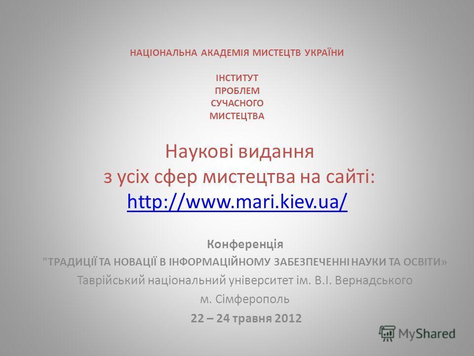 НАЦІОНАЛЬНА АКАДЕМІЯ МИСТЕЦТВ УКРАЇНИ ІНСТИТУТ ПРОБЛЕМ СУЧАСНОГО МИСТЕЦТВА Наукові видання з усіх сфер мистецтва на сайті: http://www.mari.kiev.ua/ http://www.mari.kiev.ua/ Конференція