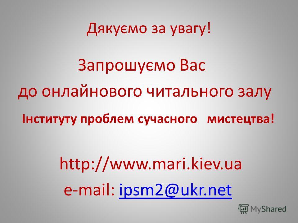 Дякуємо за увагу! Запрошуємо Вас до онлайнового читального залу Інституту проблем сучасного мистецтва! http://www.mari.kiev.ua e-mail: ipsm2@ukr.netipsm2@ukr.net