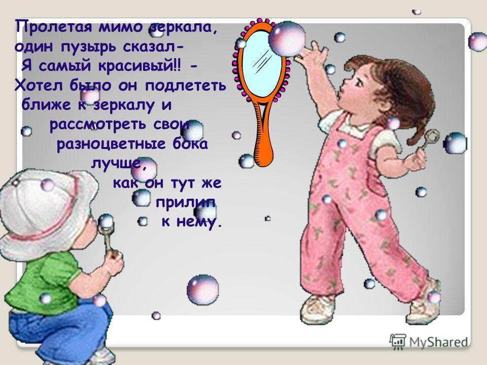 Пролетая мимо зеркала, один пузырь сказал- Я самый красивый!! - Хотел было он подлететь ближе к зеркалу и рассмотреть свои разноцветные бока лучше, как он тут же прилип к нему.