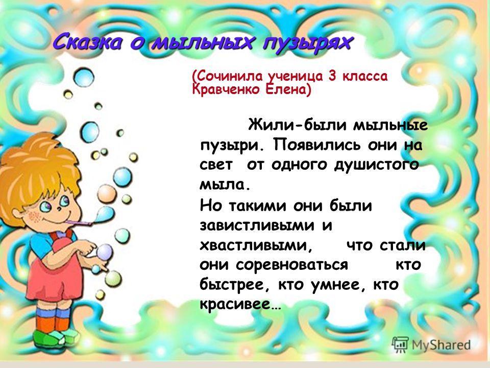 Сказка о мыльных пузырях Сказка о мыльных пузырях Жили-были мыльные пузыри. Появились они на свет от одного душистого мыла. Но такими они были завистливыми и хвастливыми, что стали они соревноваться кто быстрее, кто умнее, кто красивее… (Сочинила уче