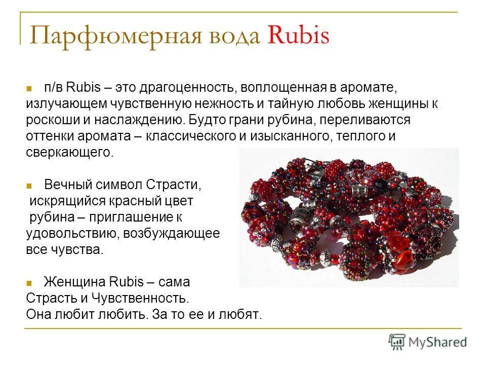 Парфюмерная вода Rubis п/в Rubis – это драгоценность, воплощенная в аромате, излучающем чувственную нежность и тайную любовь женщины к роскоши и наслаждению. Будто грани рубина, переливаются оттенки аромата – классического и изысканного, теплого и св