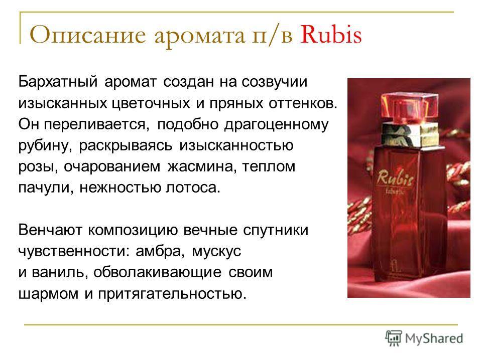 Описание аромата п/в Rubis Бархатный аромат создан на созвучии изысканных цветочных и пряных оттенков. Он переливается, подобно драгоценному рубину, раскрываясь изысканностью розы, очарованием жасмина, теплом пачули, нежностью лотоса. Венчают компози