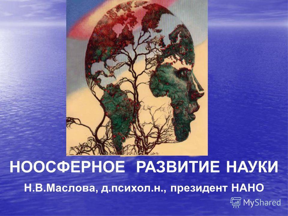 НООСФЕРНОЕ РАЗВИТИЕ НАУКИ Н.В.Маслова, д.психол.н., президент НАНО