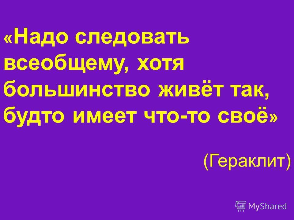 « Надо следовать всеобщему, хотя большинство живёт так, будто имеет что-то своё » (Гераклит)