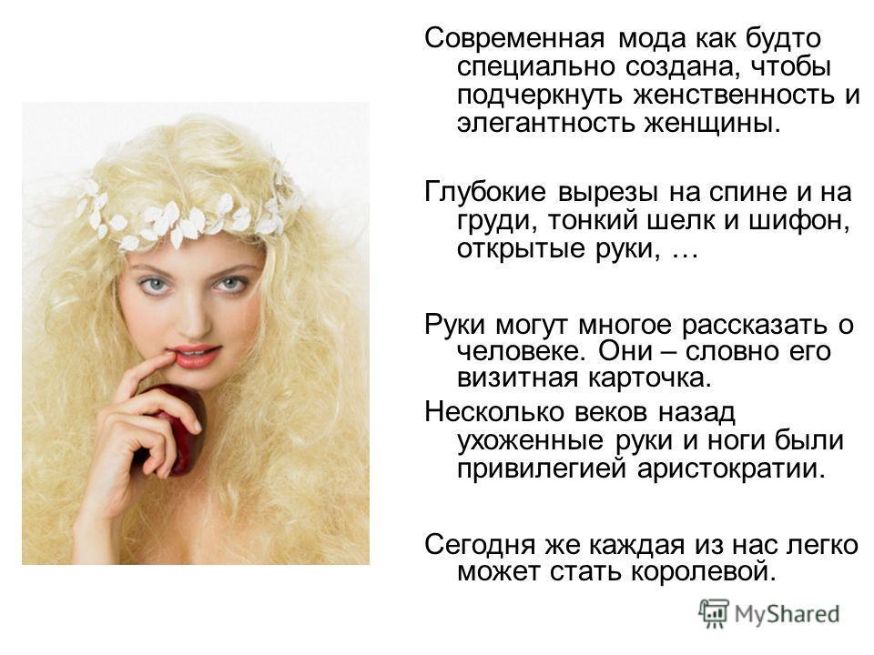 Современная мода как будто специально создана, чтобы подчеркнуть женственность и элегантность женщины. Глубокие вырезы на спине и на груди, тонкий шелк и шифон, открытые руки, … Руки могут многое рассказать о человеке. Они – словно его визитная карто