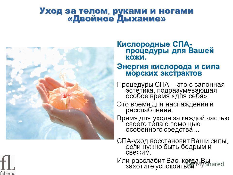 Уход за телом, руками и ногами «Двойное Дыхание» Кислородные СПА- процедуры для Вашей кожи. Энергия кислорода и сила морских экстрактов Процедуры СПА – это с салонная эстетика, подразумевающая особое время «для себя». Это время для наслаждения и расс