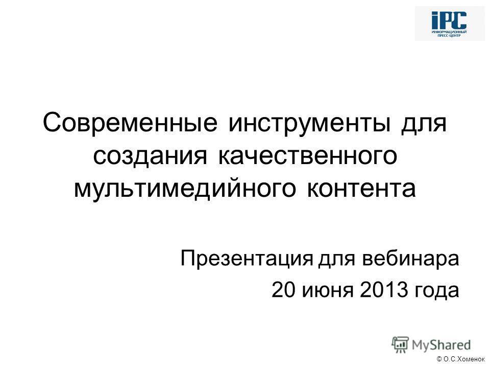 © О.С.Хоменок Современные инструменты для создания качественного мультимедийного контента Презентация для вебинара 20 июня 2013 года