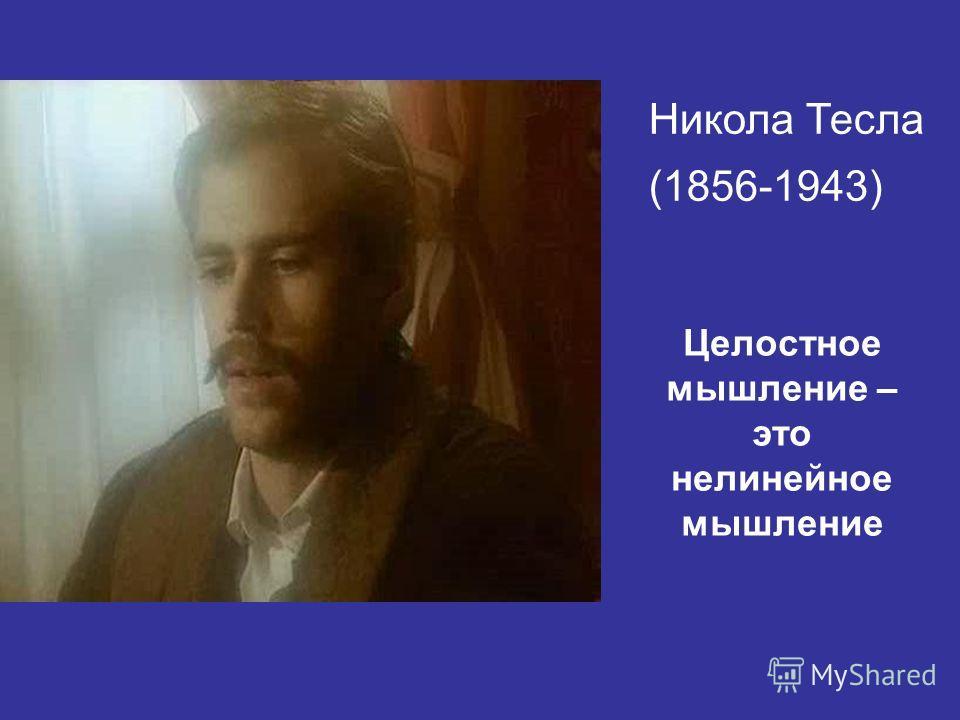 Никола Тесла (1856-1943) Целостное мышление – это нелинейное мышление