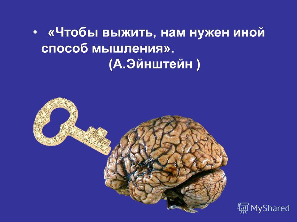 «Чтобы выжить, нам нужен иной способ мышления». (А.Эйнштейн )