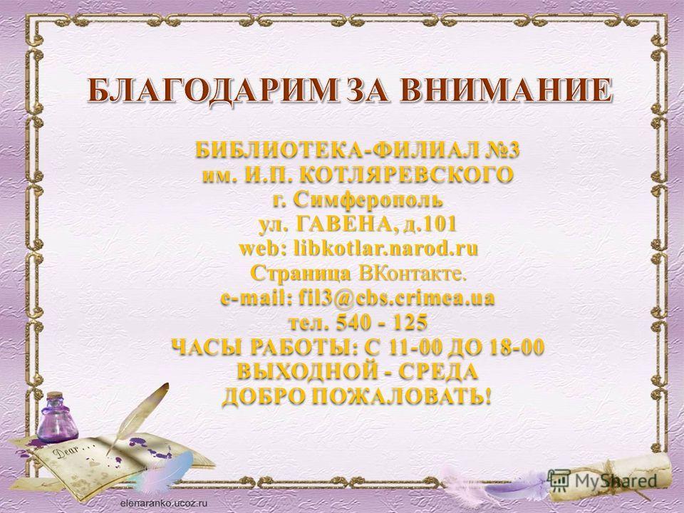БИБЛИОТЕКА-ФИЛИАЛ 3 им. И.П. КОТЛЯРЕВСКОГО г. Симферополь ул. ГАВЕНА, д.101 web: libkotlar.narod.ru Страница ВКонтакте. e-mail: fil3@cbs.crimea.ua тел. 540 - 125 ЧАСЫ РАБОТЫ: С 11-00 ДО 18-00 ВЫХОДНОЙ - СРЕДА ДОБРО ПОЖАЛОВАТЬ!