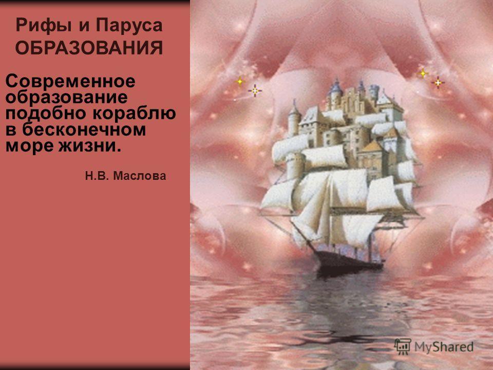 Рифы и Паруса ОБРАЗОВАНИЯ Современное образование подобно кораблю в бесконечном море жизни. Н.В. Маслова