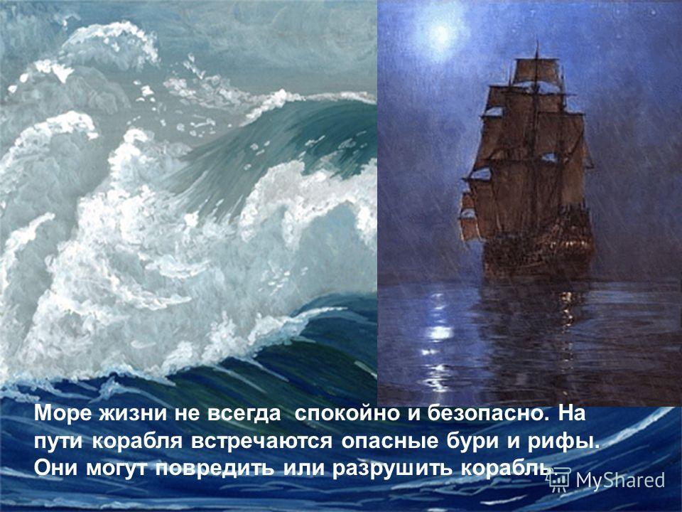 Море жизни не всегда спокойно и безопасно. На пути корабля встречаются опасные бури и рифы. Они могут повредить или разрушить корабль.