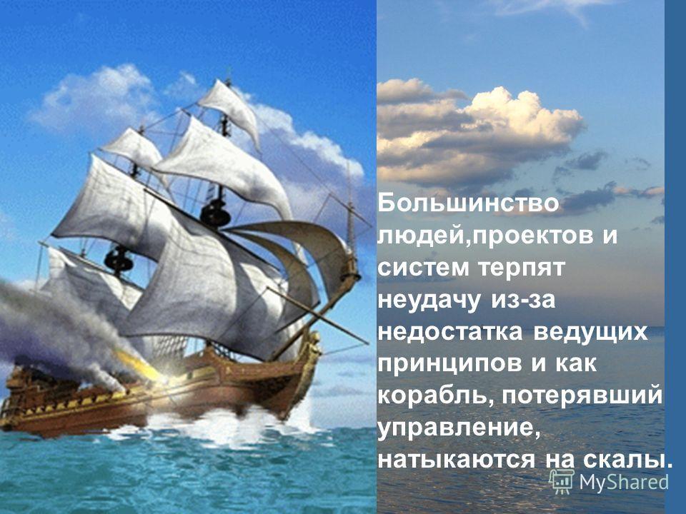 Большинство людей,проектов и систем терпят неудачу из-за недостатка ведущих принципов и как корабль, потерявший управление, натыкаются на скалы.