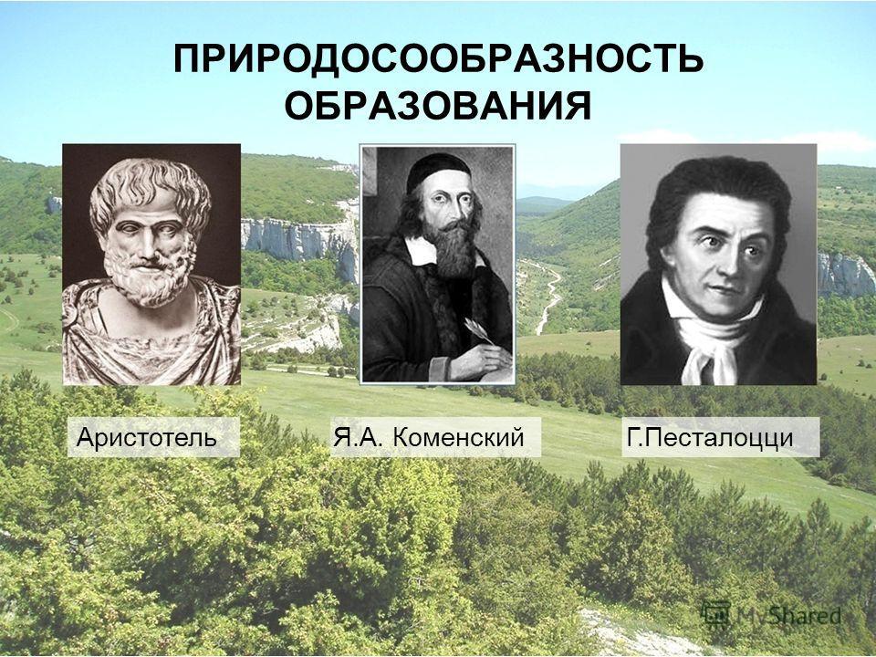 ПРИРОДОСООБРАЗНОСТЬ ОБРАЗОВАНИЯ Аристотель Я.А. Коменский Г.Песталоцци