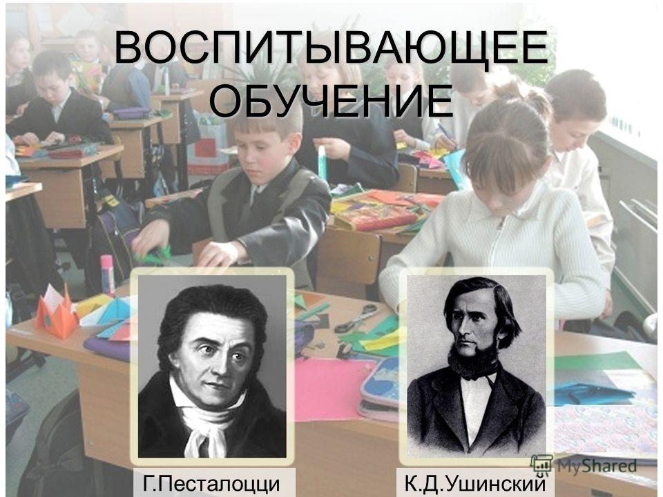 ВОСПИТЫВАЮЩЕЕ ОБУЧЕНИЕ Г.Песталоцци К.Д.Ушинский