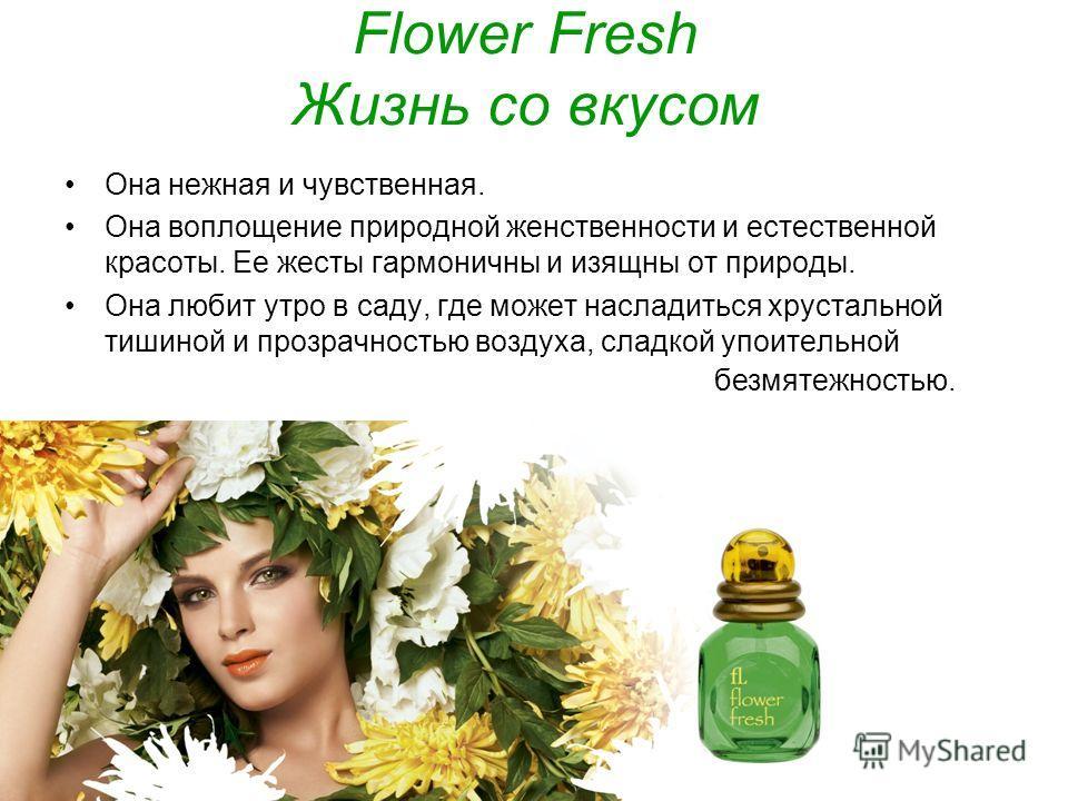Flower Fresh Жизнь со вкусом Она нежная и чувственная. Она воплощение природной женственности и естественной красоты. Ее жесты гармоничны и изящны от природы. Она любит утро в саду, где может насладиться хрустальной тишиной и прозрачностью воздуха, с
