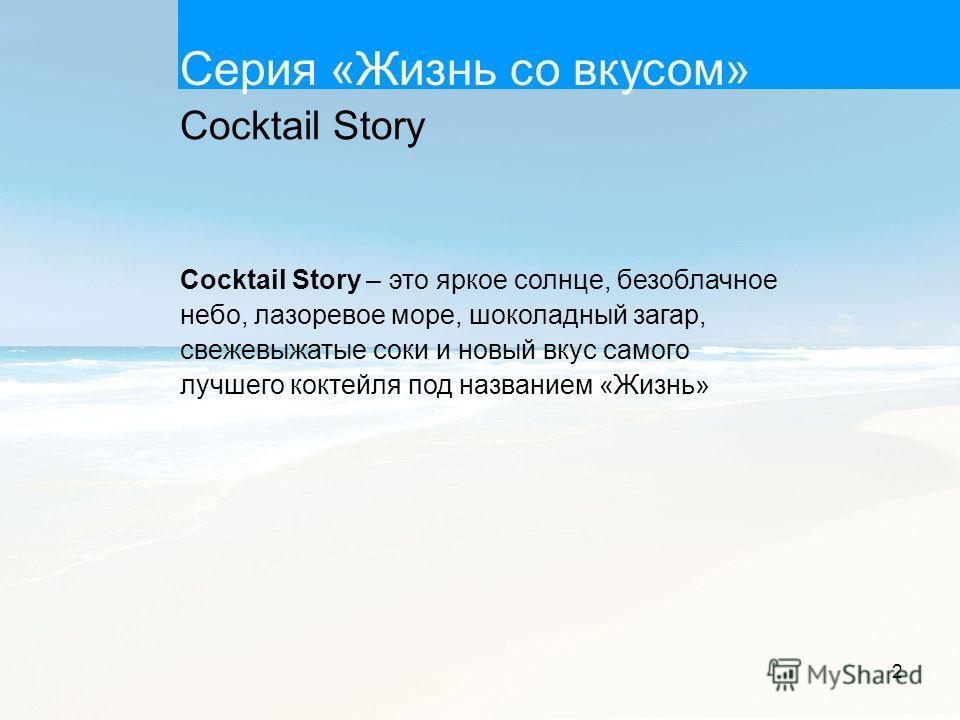 2 Серия «Жизнь со вкусом» Cocktail Story – это яркое солнце, безоблачное небо, лазоревое море, шоколадный загар, свежевыжатые соки и новый вкус самого лучшего коктейля под названием «Жизнь» Сocktail Story