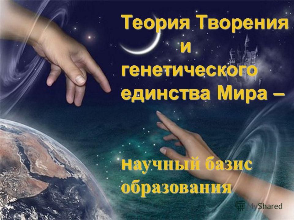 Теория Творения и генетического единства Мира – н аучный базис образования