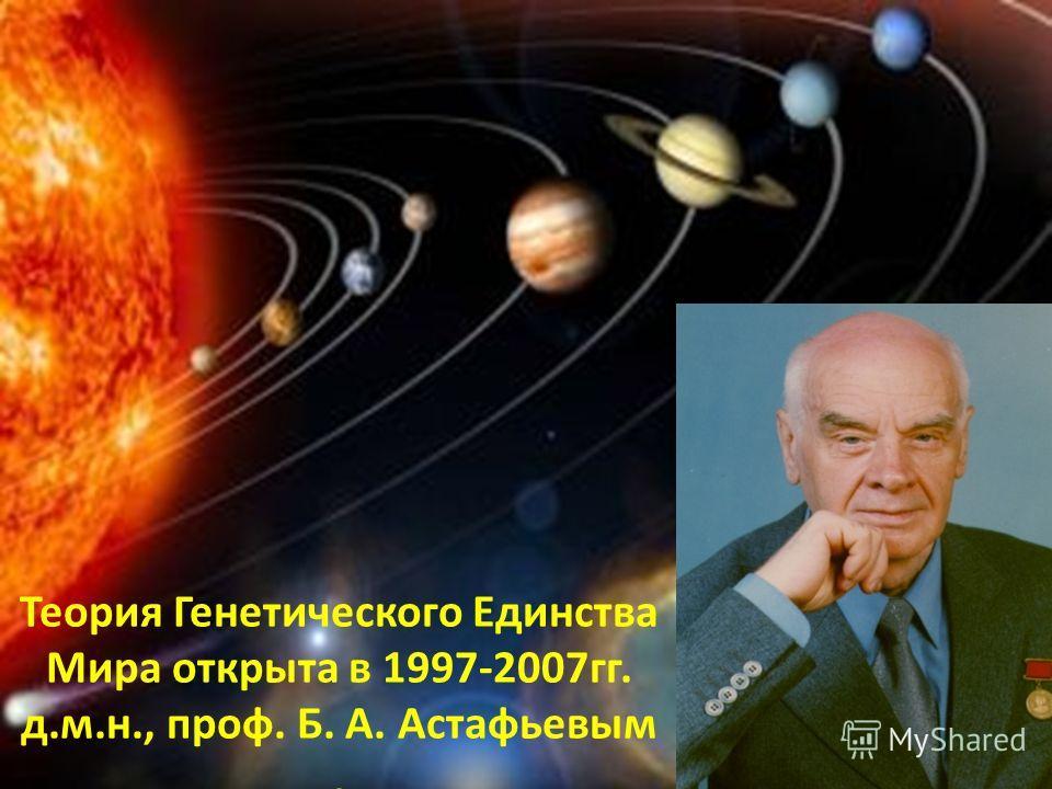 Теория Генетического Единства Мира открыта в 1997-2007гг. д.м.н., проф. Б. А. Астафьевым.
