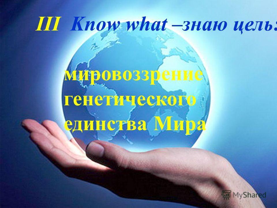 III Know what –знаю цель: мировоззрение генетического единства Мира