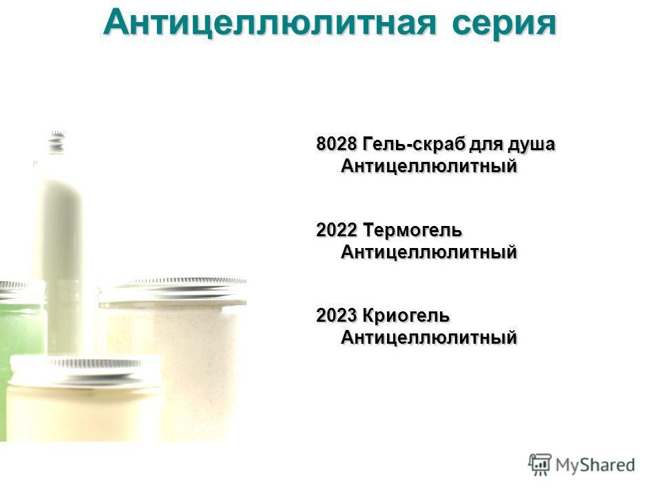 Антицеллюлитная серия 8028 Гель-скраб для душа Антицеллюлитный 2022 Термогель Антицеллюлитный 2023 Криогель Антицеллюлитный