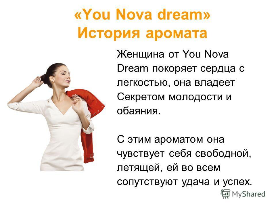 «You Nova dream» История аромата Женщина от You Nova Dream покоряет сердца с легкостью, она владеет Секретом молодости и обаяния. С этим ароматом она чувствует себя свободной, летящей, ей во всем сопутствуют удача и успех.