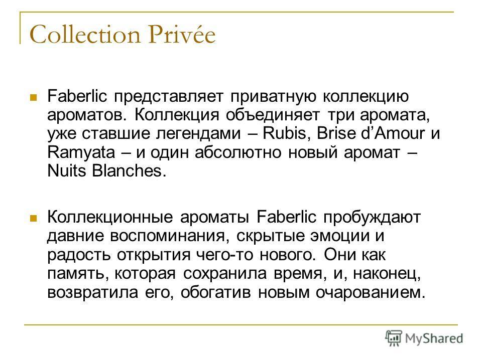 Collection Privée Faberlic представляет приватную коллекцию ароматов. Коллекция объединяет три аромата, уже ставшие легендами – Rubis, Brise dAmour и Ramyata – и один абсолютно новый аромат – Nuits Blanches. Коллекционные ароматы Faberlic пробуждают