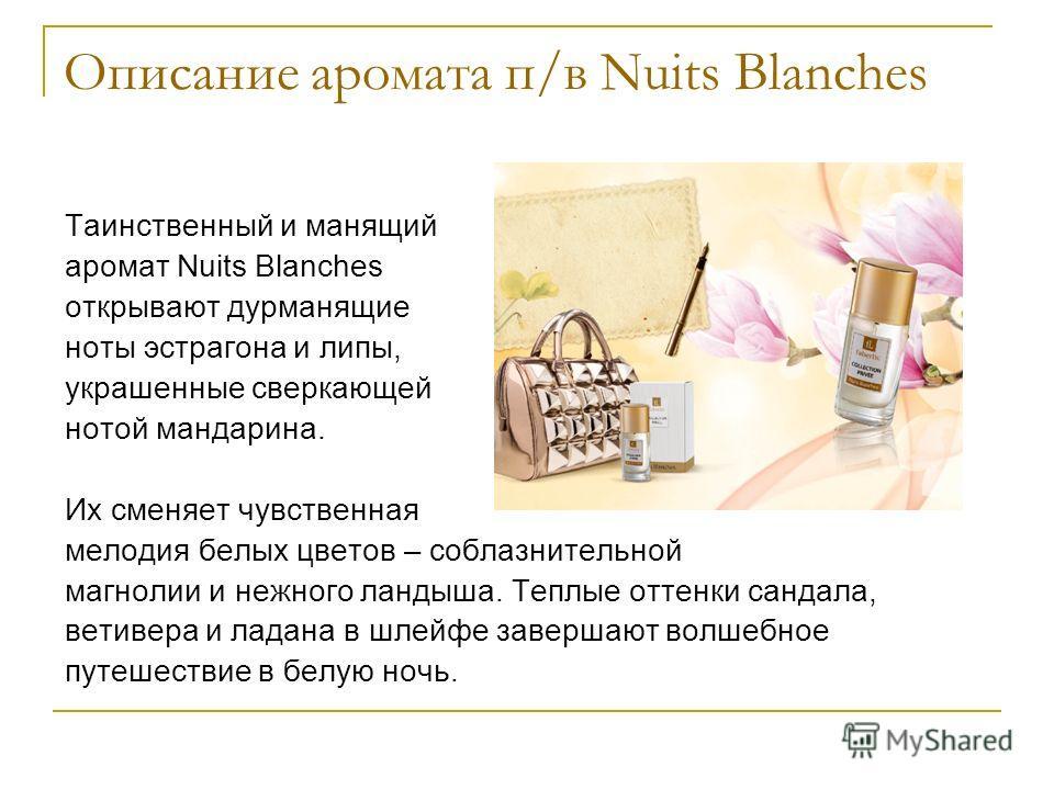 Описание аромата п/в Nuits Blanches Таинственный и манящий аромат Nuits Blanches открывают дурманящие ноты эстрагона и липы, украшенные сверкающей нотой мандарина. Их сменяет чувственная мелодия белых цветов – соблазнительной магнолии и нежного ланды