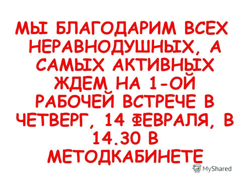 МЫ БЛАГОДАРИМ ВСЕХ НЕРАВНОДУШНЫХ, А САМЫХ АКТИВНЫХ ЖДЕМ НА 1-ОЙ РАБОЧЕЙ ВСТРЕЧЕ В ЧЕТВЕРГ, 14 ФЕВРАЛЯ, В 14.30 В МЕТОДКАБИНЕТЕ