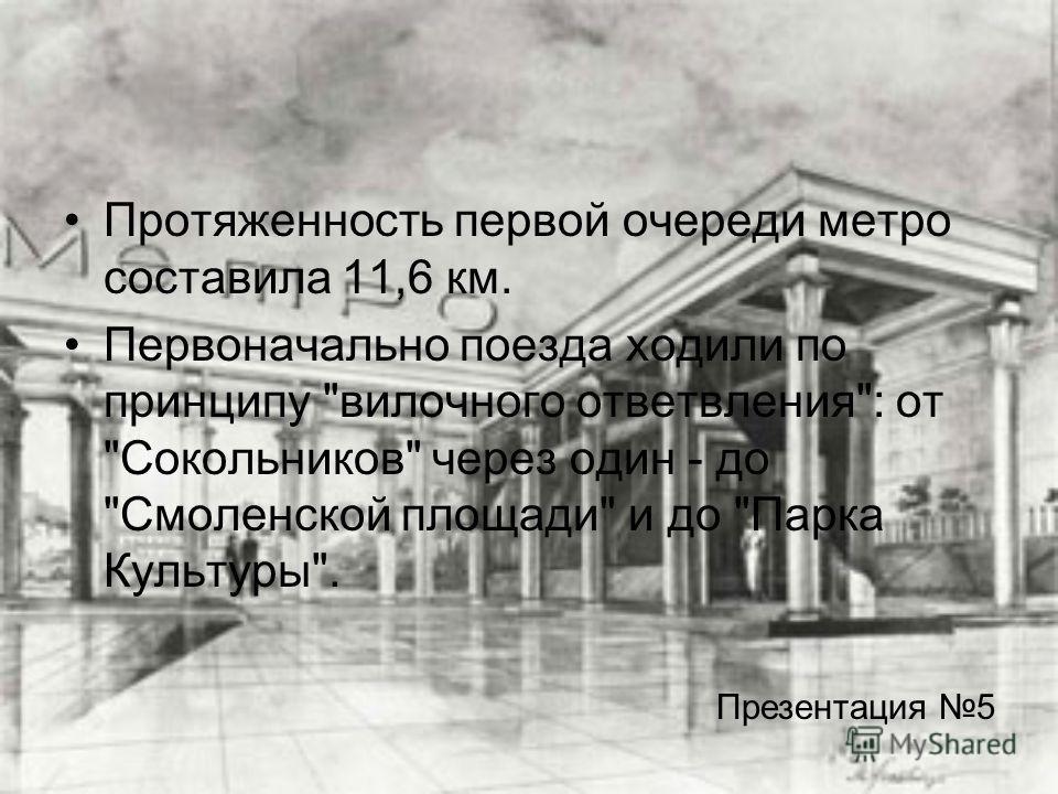 Протяженность первой очереди метро составила 11,6 км. Первоначально поезда ходили по принципу вилочного ответвления: от Сокольников через один - до Смоленской площади и до Парка Культуры. Презентация 5