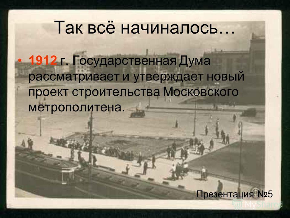 Так всё начиналось… 1912 г. Государственная Дума рассматривает и утверждает новый проект строительства Московского метрополитена. Презентация 5