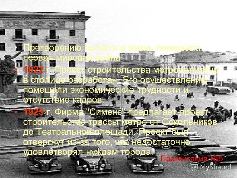 Претворению проекта в жизнь помешала первая мировая война… 1922 г. Проект строительства метрополитена в столице разработан. Его осуществлению помешали экономические трудности и отсутствие кадров 1925 г. Фирма