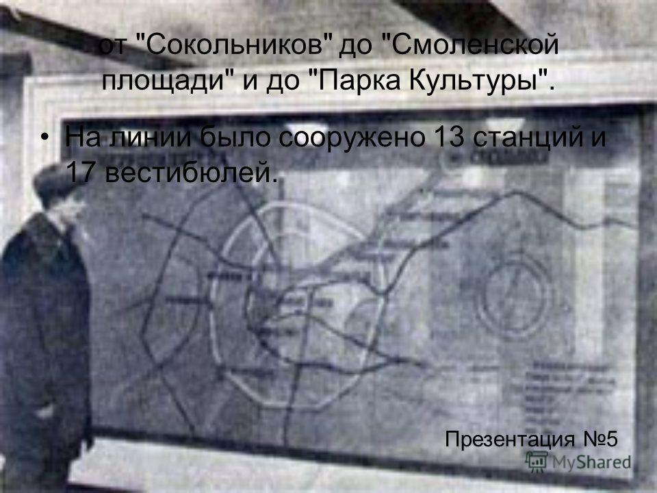 от Сокольников до Смоленской площади и до Парка Культуры. На линии было сооружено 13 станций и 17 вестибюлей. Презентация 5