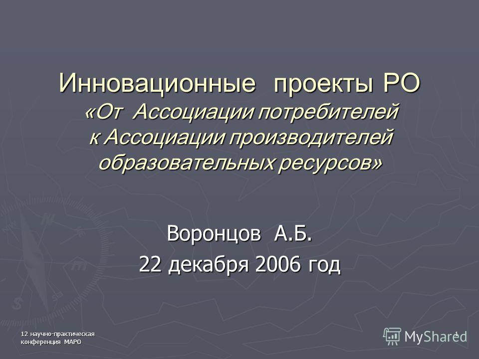 12 научно-практическая конференция МАРО 1 Инновационные проекты РО «От Ассоциации потребителей к Ассоциации производителей образовательных ресурсов» Воронцов А.Б. 22 декабря 2006 год