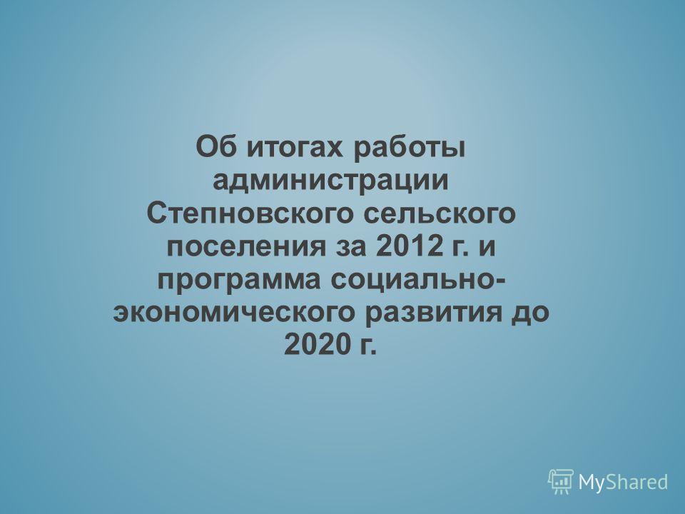Об итогах работы администрации Степновского сельского поселения за 2012 г. и программа социально- экономического развития до 2020 г.